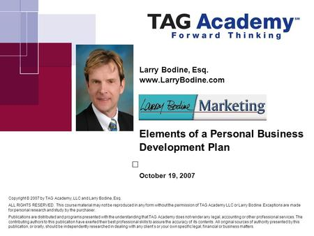 Larry Bodine, Esq. www.LarryBodine.com Elements of a Personal Business Development Plan October 19, 2007 Copyright © 2007 by TAG Academy, LLC and Larry.