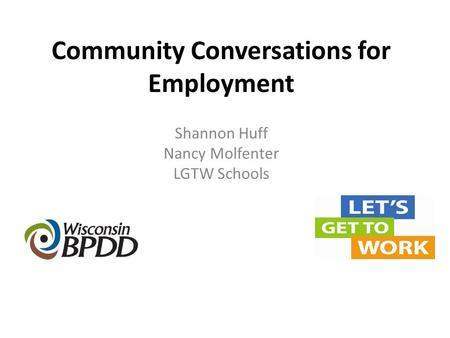 Community Conversations for Employment Shannon Huff Nancy Molfenter LGTW Schools.