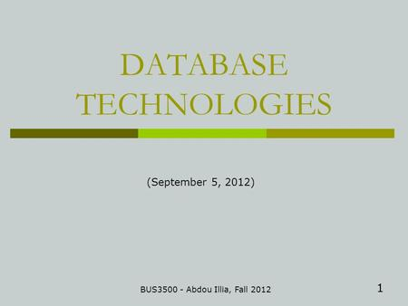 1 DATABASE TECHNOLOGIES BUS3500 - Abdou Illia, Fall 2012 (September 5, 2012)