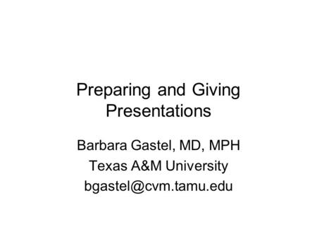 Preparing and Giving Presentations Barbara Gastel, MD, MPH Texas A&M University