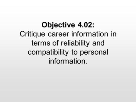 Objective 4.02: Critique career information in terms of reliability and compatibility to personal information.