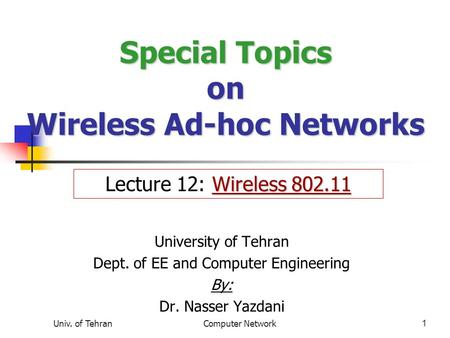 Univ. of TehranComputer Network1 Special Topics on Wireless Ad-hoc Networks University of Tehran Dept. of EE and Computer Engineering By: Dr. Nasser Yazdani.