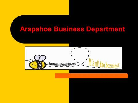 2007-2008 Arapahoe Business Department. Benefits of Business Classes Obvious application of concepts to everyday life A sound background in computers.