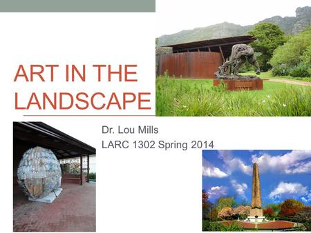 ART IN THE LANDSCAPE Dr. Lou Mills LARC 1302 Spring 2014.