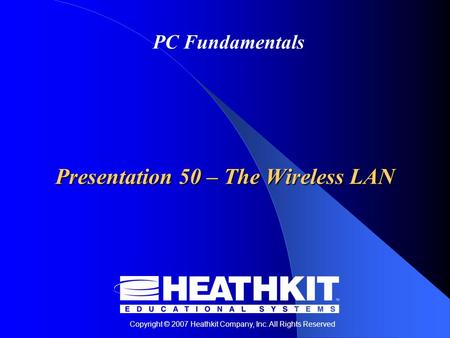Copyright © 2007 Heathkit Company, Inc. All Rights Reserved PC Fundamentals Presentation 50 – The Wireless LAN.