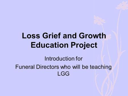 Loss Grief and Growth Education Project Introduction for Funeral Directors who will be teaching LGG.