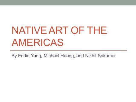 NATIVE ART OF THE AMERICAS By Eddie Yang, Michael Huang, and Nikhil Srikumar.