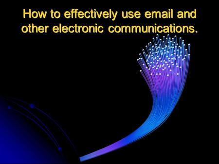 How to effectively use  and other electronic communications.