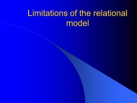 Limitations of the relational model. Just as the relational model supplanted the network and hierarchical model so too will the object – orientated model.