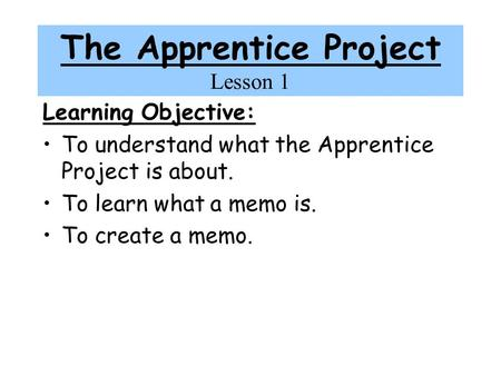 The Apprentice Project Lesson 1 Learning Objective: To understand what the Apprentice Project is about. To learn what a memo is. To create a memo.