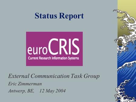 Status Report External Communication Task Group Eric Zimmerman Antwerp, BE, 12 May 2004 This presentation will probably involve audience discussion, which.