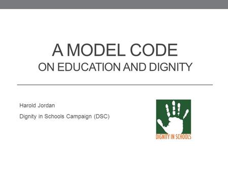 A MODEL CODE ON EDUCATION AND DIGNITY Harold Jordan Dignity in Schools Campaign (DSC)