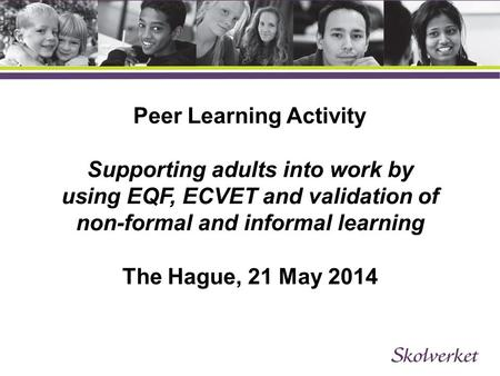 Peer Learning Activity Supporting adults into work by using EQF, ECVET and validation of non-formal and informal learning The Hague, 21 May 2014.