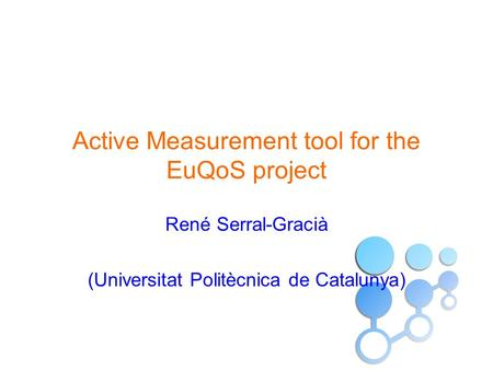 Active Measurement tool for the EuQoS project René Serral-Gracià (Universitat Politècnica de Catalunya)