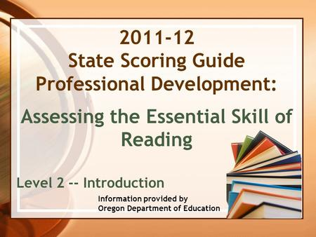 2011-12 State Scoring Guide Professional Development: Assessing the Essential Skill of Reading Level 2 -- Introduction Information provided by Oregon Department.