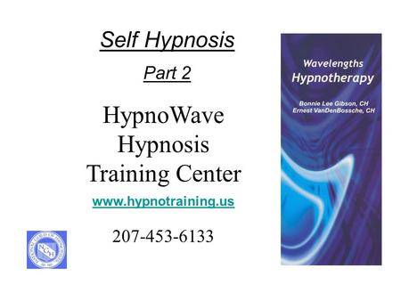 HypnoWave Hypnosis Training Center www.hypnotraining.us 207-453-6133 Self Hypnosis Part 2.