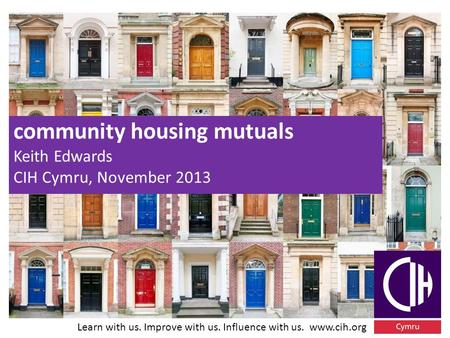 Learn with us. Improve with us. Influence with us. www.cih.org community housing mutuals Keith Edwards CIH Cymru, November 2013.