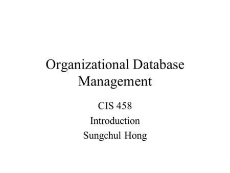 Organizational Database Management CIS 458 Introduction Sungchul Hong.