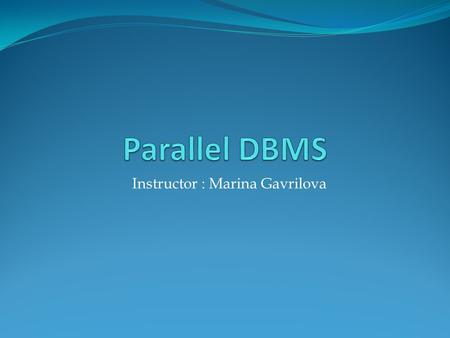 Parallel DBMS Instructor : Marina Gavrilova