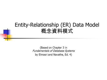 Entity-Relationship (ER) Data Model 概念資料模式 (Based on Chapter 3 in Fundamentals of Database Systems by Elmasri and Navathe, Ed. 4)