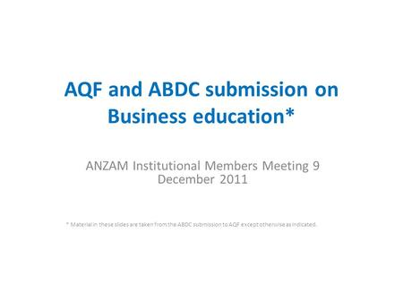 AQF and ABDC submission on Business education* ANZAM Institutional Members Meeting 9 December 2011 * Material in these slides are taken from the ABDC submission.