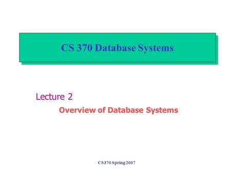 CS370 Spring 2007 CS 370 Database Systems Lecture 2 Overview of Database Systems.