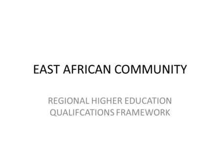 EAST AFRICAN COMMUNITY REGIONAL HIGHER EDUCATION QUALIFCATIONS FRAMEWORK.