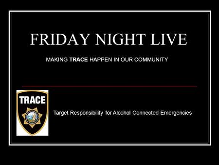 FRIDAY NIGHT LIVE Target Responsibility for Alcohol Connected Emergencies MAKING TRACE HAPPEN IN OUR COMMUNITY.