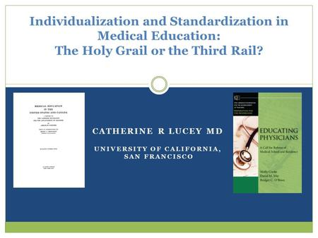CATHERINE R LUCEY MD UNIVERSITY OF CALIFORNIA, SAN FRANCISCO Individualization and Standardization in Medical Education: The Holy Grail or the Third Rail?