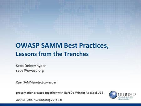 OWASP SAMM Best Practices, Lessons from the Trenches Seba Deleersnyder OpenSAMM project co-leader presentation created together with Bart.
