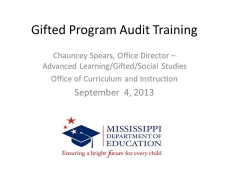 Gifted Program Audit Training Chauncey Spears, Office Director – Advanced Learning/Gifted/Social Studies Office <strong>of</strong> Curriculum and Instruction September.