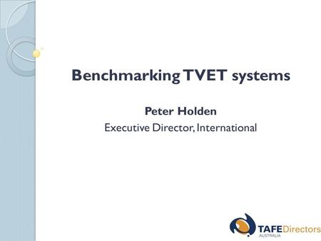 Benchmarking TVET systems Peter Holden Executive Director, International.