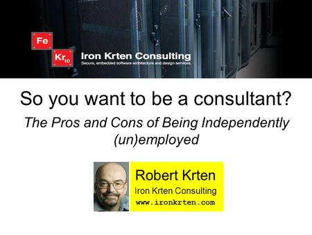 So you want to be a consultant? The Pros and Cons of Being Independently (un)employed Robert Krten Iron Krten Consulting www.ironkrten.com.