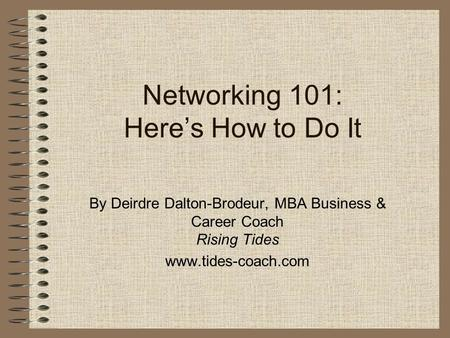 Networking 101: Here's How to Do It By Deirdre Dalton-Brodeur, MBA Business & Career Coach Rising Tides www.tides-coach.com.