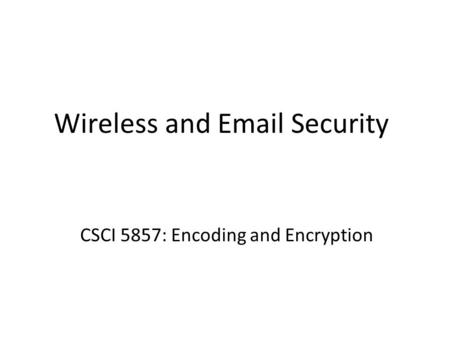 Wireless and Email Security CSCI 5857: Encoding and Encryption.