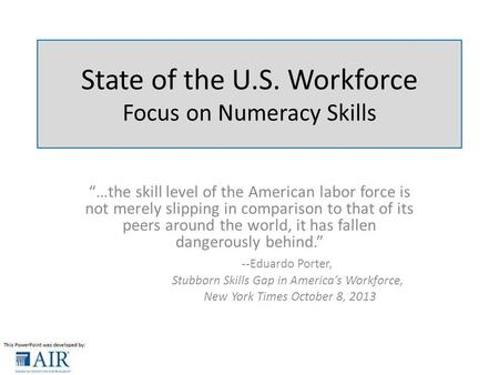 "State of the U.S. Workforce Focus on Numeracy Skills ""…the skill level of the American labor force is not merely slipping in comparison to that of its."