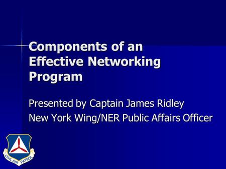 Components of an Effective Networking Program Presented by Captain James Ridley New York Wing/NER Public Affairs Officer.