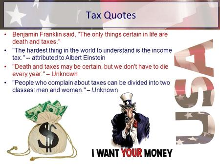 Tax Quotes Benjamin Franklin said, The only things certain in life are death and taxes. The hardest thing in the world to understand is the income tax.