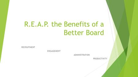 R.E.A.P. the Benefits of a Better Board RECRUITMENT ENGAGEMENT ADMINISTRATION PRODUCTIVITY.