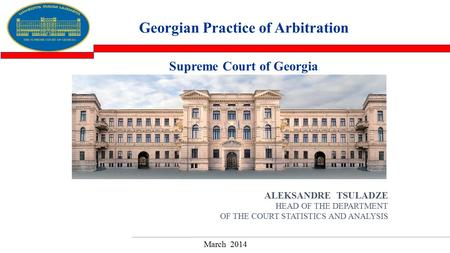 ALEKSANDRE TSULADZE HEAD OF THE DEPARTMENT OF THE COURT STATISTICS AND ANALYSIS Georgian Practice of Arbitration March 2014 Supreme Court of Georgia.