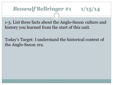 Beowulf Bellringer #11/15/14 1-3. List three facts about the Anglo-Saxon culture and history you learned from the start of this unit. Today's Target: I.
