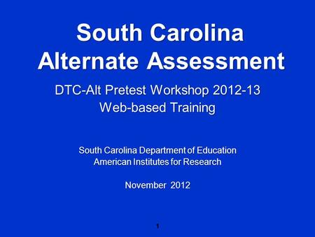 1 South Carolina Alternate Assessment DTC-Alt Pretest Workshop 2012-13 Web-based Training South Carolina Department of Education American Institutes for.