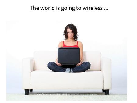 The world is going to wireless …