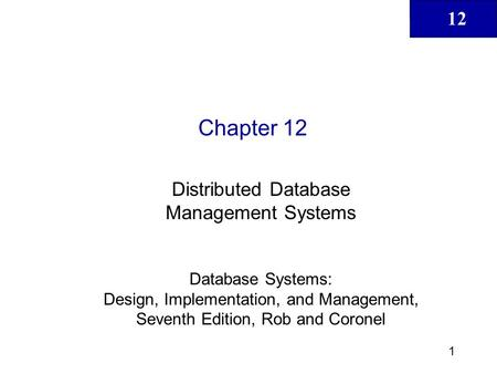 12 1 Chapter 12 Distributed Database Management Systems Database Systems: Design, Implementation, and Management, Seventh Edition, Rob and Coronel.