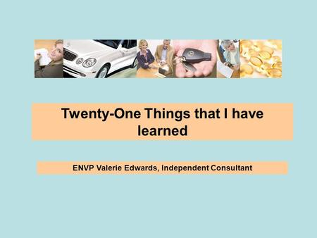 Twenty-One Things that I have learned ENVP Valerie Edwards, Independent Consultant.