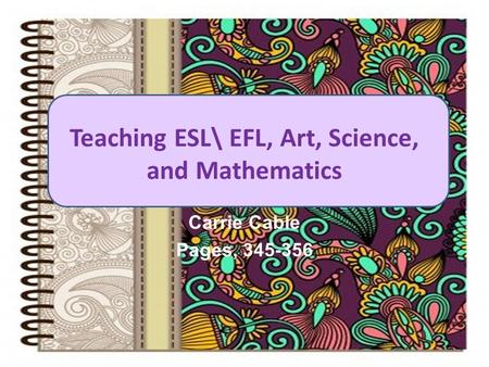 Teaching ESL\ EFL, Art, Science, and Mathematics Carrie Cable Pages, 345-356.