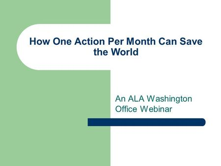 How One Action Per Month Can Save the World An ALA Washington Office Webinar.