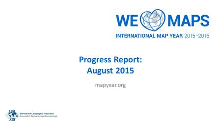 Progress Report: August 2015 mapyear.org. Introduction International Map Year (IMY) is a worldwide celebration of maps and their unique role in our world.