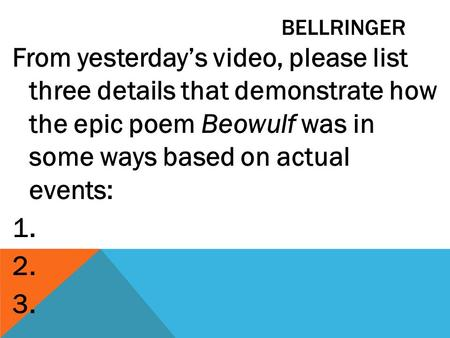 BELLRINGER From yesterday's video, please list three details that demonstrate how the epic poem Beowulf was in some ways based on actual events: 1. 2.