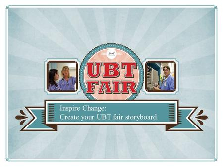 Inspire Change: Create your UBT fair storyboard. Promote your team Spread successful practices Practice public speaking What is a storyboard?